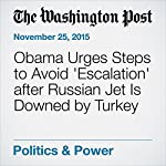 Obama Urges Steps to Avoid 'Escalation' after Russian Jet Is Downed by Turkey | Juliet Eilperin,Karen DeYoung