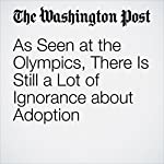 As Seen at the Olympics, There Is Still a Lot of Ignorance about Adoption | Jenn Morson