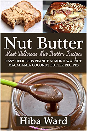 Nut Butter: Most Delicious Nut Butter Recipes: Easy Delicious Peanut Almond Walnut Macadamia Coconut Butter Recipes by Hiba Ward