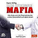Die weiße Mafia: Wie Ärzte und die Pharmaindustrie unsere Gesundheit aufs Spiel setzen Hörbuch von Frank Wittig Gesprochen von: Matthias Lühn