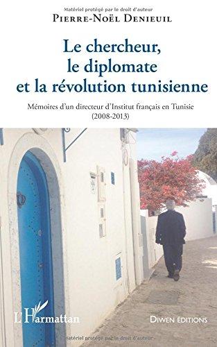 Le chercheur, le diplomate et la révolution tunisienne: Mémoires d'un directeur d'Institut français en Tunisie - (2008-2013)