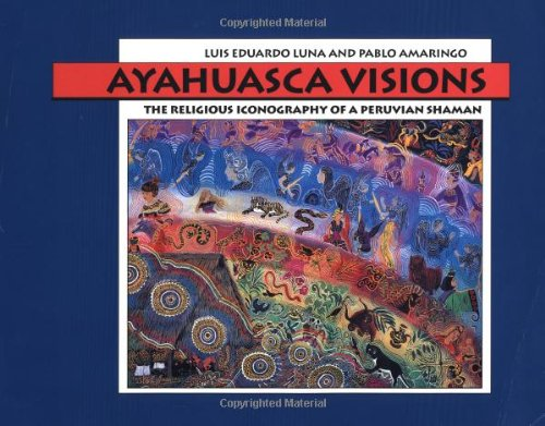 Download Ayahuasca Visions: The Religious Iconography of a Peruvian Shaman