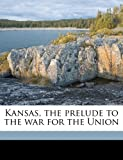 Kansas, the prelude to the war for the Union