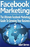 Facebook Marketing: The Ultimate Facebook Marketing Guide To Growing Your Business (Facebook Marketing, facebook advertising, facebook marketing guide, ... business, facebook for business, facebook)
