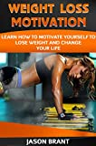 Weight: Weight Loss Motivation - Learn How To Motivate Yourself To Lose Weight And Change Your Life (Weight loss, How to lose weight, weight loss motivation, Self-help)