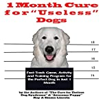 1 Month Cure for 'Useless' Dogs: Fast-Track Game, Activity and Training Program for the Perfect Dog in Just 1 Month | Ray Lincoln,Emma Lincoln