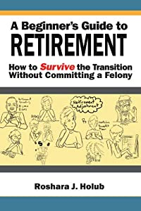 A Beginner's Guide To Retirement: How to Survive the Transition Without Committing a Felony by Xlibris, Corp.