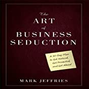 The Art of Business Seduction: A 30-Day Plan to Get Noticed, Get Promoted and Get Ahead | [Mark Jeffries]
