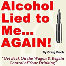 Alcohol Lied to Me... Again!: Get Back On the Wagon & Regain Control of Your Drinking (       UNABRIDGED) by Craig Beck Narrated by Craig Beck