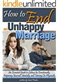 How to End an Unhappy Marriage: An Essential Guide to Letting Go Emotionally, Preparing Yourself Mentally, and Moving On Physically - ( When to Get a Divorce | When to End a Marriage )