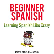 Learn Beginner Spanish with Learn Spanish Audio Book: Over 5 Hours of Audio Included Audiobook by Patrick Jackson Narrated by Diego Hernandez, Maria Rivera