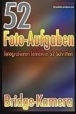 52 Foto-Aufgaben: Fotografieren lernen in 52 Schritten:...