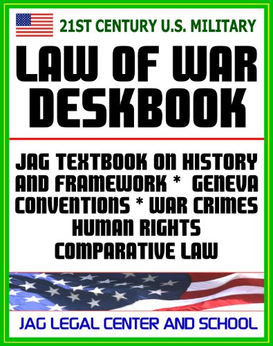 21st Century U.S. Military Law of War Deskbook - JAG Textbook on History and Framework of Law of War, Legal Bases for Use of Force, Geneva Conventions, War Crimes, Human Rights, Comparative Law
