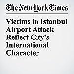 Victims in Istanbul Airport Attack Reflect City's International Character | Tim Arango,Sabrina Tavernise,Ceylan Yeginsu
