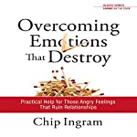 Overcoming Emotions That Destroy : Practical Help for Those Angry Feelings That Ruin Relationships | Chip Ingram