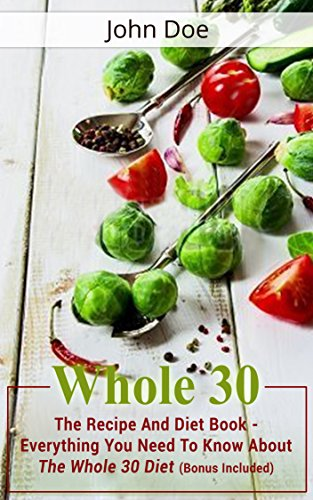 Whole 30: The Recipe And Diet Book - Living Healthy & Fit Through The Whole 30 Diet (Bonus Included) (Whole 30, Whole 30 Diet, Whole 30 Cookbook) by John Doe, John O'Malley