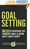 Goal Setting: 21 Days To Achieving Life Changing Goals And Being Happy Happy Happy (Health Wealth & Happiness Book 14)