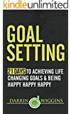 Goal Setting: 21 Days To Achieving Life Changing Goals And Being Happy Happy Happy (Complete Collection with 30+ Bonus Books)