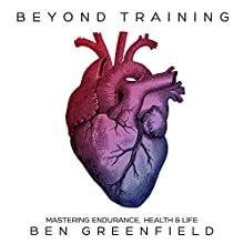 Beyond Training: Mastering Endurance, Health, & Life Audiobook by Ben Greenfield Narrated by Ben Greenfield
