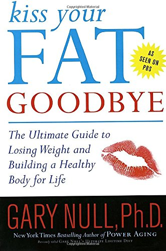 Kiss Your Fat Goodbye: The Ultimate Guide to Losing Weight and Building a Healthy Body for Life