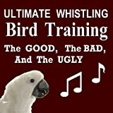 Ultimate Whistling Bird Training - The Good, the Bad, and the Ugly