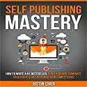 Self Publishing Mastery: How to Write a #1 Bestseller, Build a Brand, Dominate Your Niche & Outperform Your Competitors Audiobook by Justin Chua Narrated by Greg Zarcone