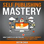 Self Publishing Mastery: How to Write a #1 Bestseller, Build a Brand, Dominate Your Niche & Outperform Your Competitors | Justin Chua
