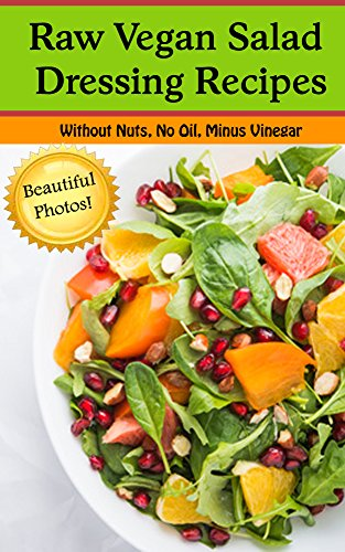 Raw Vegan Salad Dressing Recipes--Oil Free, No Nuts, Without Vinegar (With Beautiful Pictures!): Salad Dressing Recipes for those eating Raw, Vegan, Vegetarian, or just plain Healthy by Shannon O'Shea
