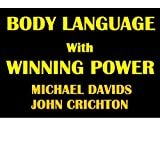 Body Language with Winning Power: Understanding Specific Male & Female Body Language Techniques to Help You Win in Every Area of Life ~ Michael Davids