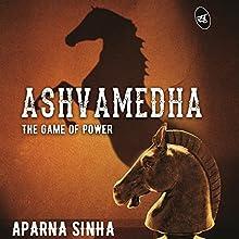 Ashvamedha: The Game of Power Audiobook by Aparna Sinha Narrated by Sagar Arya