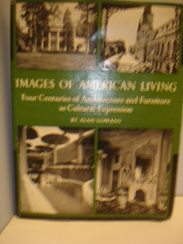 Images of American Living: Four Centuries of Architecture and Furniture As Cultural, Alan Gowans
