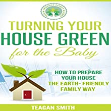 Turning Your House Green for the Baby: How to Prepare Your House the Earth-Friendly Family Way: Earth-Friendly Family Guides (       UNABRIDGED) by Teagan Smith Narrated by L. David Harris