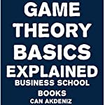 Game Theory Basics Explained: Business School Books, Volume 11 | Can Akdeniz