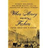When Money Was In Fashion: Henry Goldman, Goldman Sachs, and the Founding of Wall Street ~ June Breton Fisher