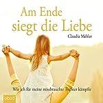 Am Ende siegt die Liebe: Wie ich für meine missbrauchte Tochter kämpfte | Claudia Mehler