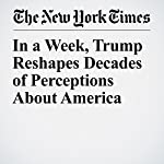 In a Week, Trump Reshapes Decades of Perceptions About America | David E. Sanger