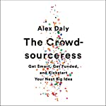 The Crowdsourceress: Get Smart, Get Funded, and Kickstart Your Next Big Idea | Alex Daly