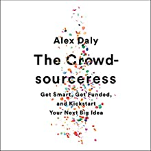 The Crowdsourceress: Get Smart, Get Funded, and Kickstart Your Next Big Idea Audiobook by Alex Daly Narrated by Alex Daly