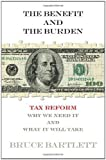 img - for The Benefit and The Burden: Tax Reform-Why We Need It and What It Will Take by Bartlett, Bruce [2012] book / textbook / text book