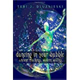 Dancing In Your Bubble: Ancient Teaching, Modern Healing ~ Teri J. Dluznieski M.Ed.