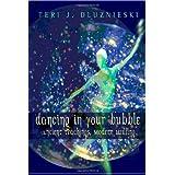 Dancing In Your Bubble: Ancient Teaching, Modern Healing ~ Teri J. Dluznieski M.Ed.