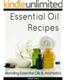 Essential Oil Recipes - Blending Essential Oils & Aromatics