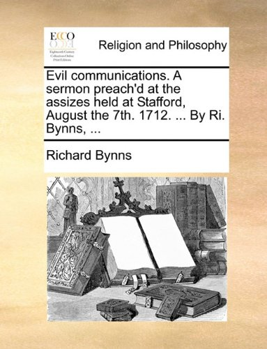 Evil communications. A sermon preach'd at the assizes held at Stafford, August the 7th. 1712. ... By Ri. Bynns, ...
