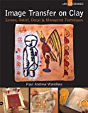 img - for Image Transfer on Clay: Screen, Relief, Decal & Monoprint Techniques (A Lark Ceramics Book) book / textbook / text book