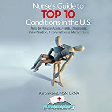 Nurse's Guide to Top 10 Conditions in the US: How to Handle Assessments, Diagnoses, Prioritization, Interventions & Medications Audiobook by Aaron Reed MSN CRNA Narrated by Dan Carroll