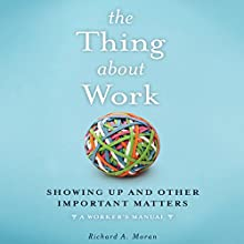The Thing About Work: Showing Up and Other Important Matters (A Worker's Manual) Audiobook by Richard A. Moran Narrated by Tim Andres Pabon