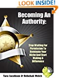 Becoming An Authority: Stop Waiting For Permission To Dominate Your Niche And Start Making A Difference