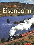 Bildatlas Eisenbahn. Mit mehr als 450 Bildern und Karten: Mit über 450 Bildern und Karten