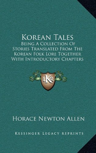 Korean Tales: Being a Collection of Stories Translated from the Korean Folk Lore Together with Introductory Chapters Descriptive of Korea