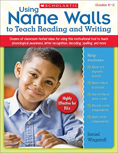 Using Name Walls to Teach Reading and Writing: Dozens of Classroom-Tested Ideas for Using This Motivating Tool to Teach Phonological Awareness, Letter Recognition, Decoding, Spelling, and More